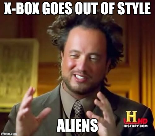 Ancient Aliens Meme | X-BOX GOES OUT OF STYLE ALIENS | image tagged in memes,ancient aliens | made w/ Imgflip meme maker