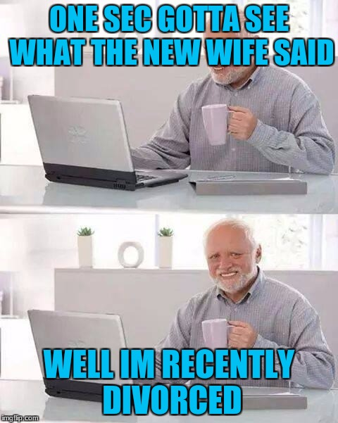 Hide the Pain Harold Meme | ONE SEC GOTTA SEE WHAT THE NEW WIFE SAID WELL IM RECENTLY DIVORCED | image tagged in memes,hide the pain harold | made w/ Imgflip meme maker