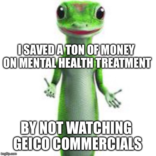 Sick of geico commercials | I SAVED A TON OF MONEY ON MENTAL HEALTH TREATMENT BY NOT WATCHING GEICO COMMERCIALS | image tagged in annoying | made w/ Imgflip meme maker