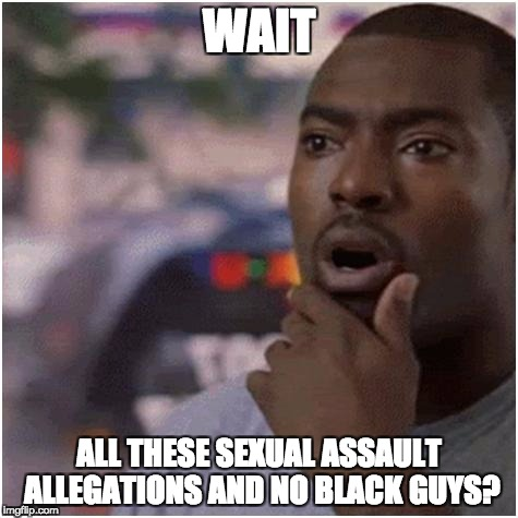 Shocked black guy | WAIT ALL THESE SEXUAL ASSAULT ALLEGATIONS AND NO BLACK GUYS? | image tagged in shocked black guy,AdviceAnimals | made w/ Imgflip meme maker