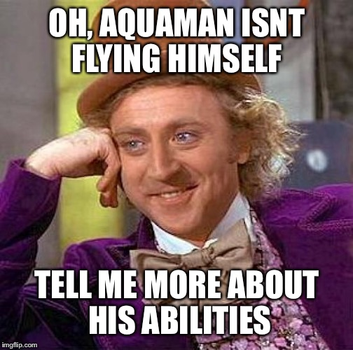 Creepy Condescending Wonka Meme | OH, AQUAMAN ISNT FLYING HIMSELF TELL ME MORE ABOUT HIS ABILITIES | image tagged in memes,creepy condescending wonka | made w/ Imgflip meme maker