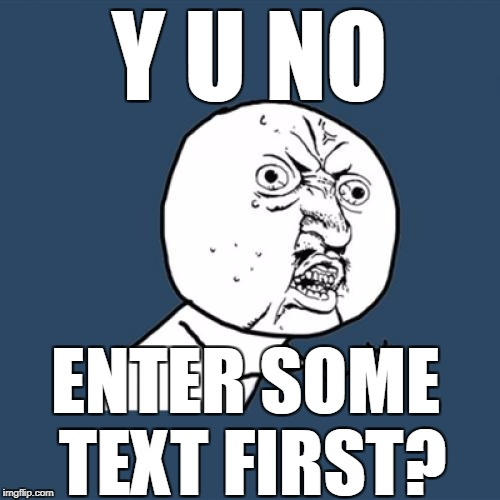 Y U No Meme | Y U NO ENTER SOME TEXT FIRST? | image tagged in memes,y u no | made w/ Imgflip meme maker
