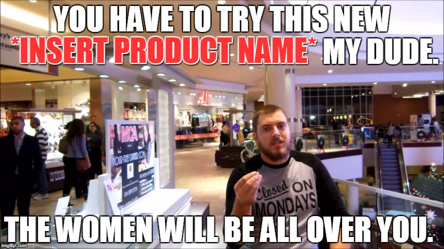 The mall kiosk season is upon us. Beware this guy and the women who corner you with cologne or perfume. | YOU HAVE TO TRY THIS NEW *INSERT PRODUCT NAME* MY DUDE. THE WOMEN WILL BE ALL OVER YOU. *INSERT PRODUCT NAME* | image tagged in mall,kiosk,cologne,perfume,shady,christmas | made w/ Imgflip meme maker