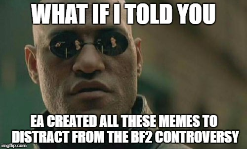 Matrix Morpheus Meme | WHAT IF I TOLD YOU EA CREATED ALL THESE MEMES TO DISTRACT FROM THE BF2 CONTROVERSY | image tagged in electronic arts,star wars,star wars battlefront,funny meme | made w/ Imgflip meme maker