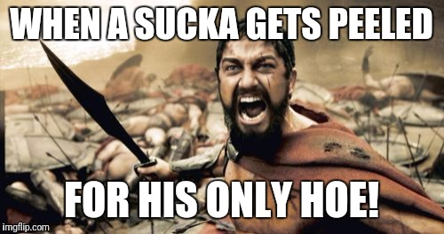 Sparta Leonidas Meme | WHEN A SUCKA GETS PEELED FOR HIS ONLY HOE! | image tagged in memes,sparta leonidas | made w/ Imgflip meme maker