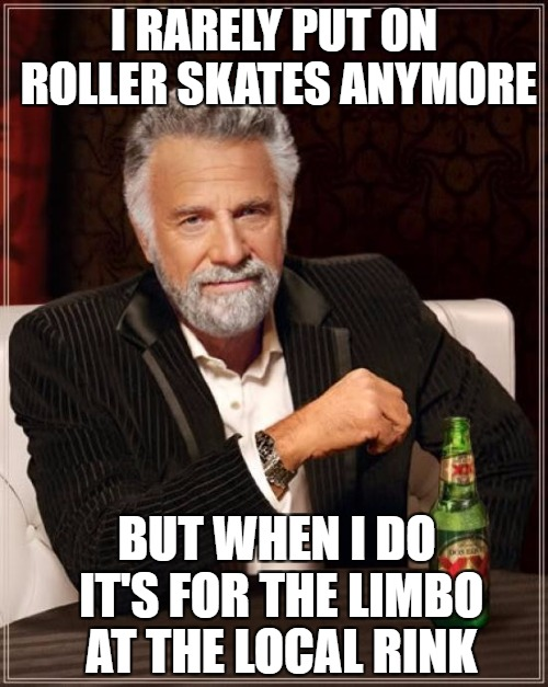 The Most Interesting Man In The World Meme | I RARELY PUT ON ROLLER SKATES ANYMORE BUT WHEN I DO IT'S FOR THE LIMBO AT THE LOCAL RINK | image tagged in memes,the most interesting man in the world | made w/ Imgflip meme maker