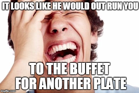 hilarious | IT LOOKS LIKE HE WOULD OUT RUN YOU TO THE BUFFET FOR ANOTHER PLATE | image tagged in hilarious | made w/ Imgflip meme maker