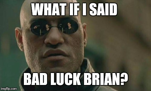 Matrix Morpheus Meme | WHAT IF I SAID BAD LUCK BRIAN? | image tagged in memes,matrix morpheus | made w/ Imgflip meme maker