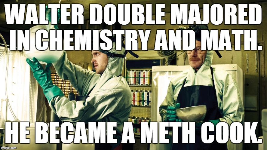 WALTER DOUBLE MAJORED IN CHEMISTRY AND MATH. HE BECAME A METH COOK. | made w/ Imgflip meme maker