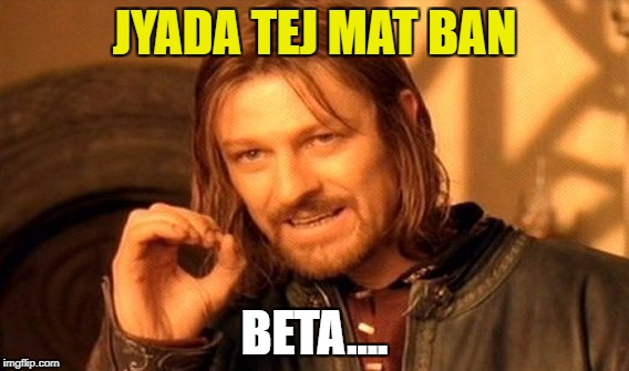 One Does Not Simply Meme | JYADA TEJ MAT BAN BETA.... | image tagged in memes,one does not simply | made w/ Imgflip meme maker