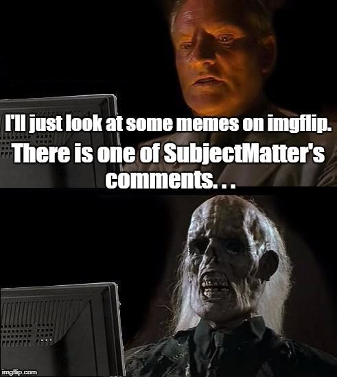 Ill Just Wait Here Meme | I'll just look at some memes on imgflip. There is one of SubjectMatter's comments. . . | image tagged in memes,ill just wait here | made w/ Imgflip meme maker