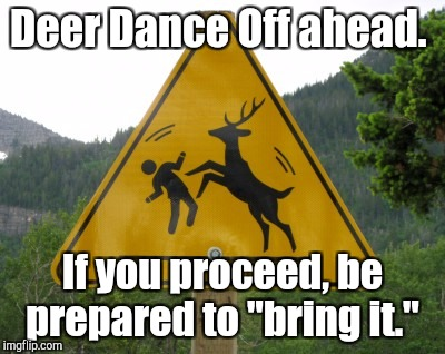"Next week, Deer Rap Battles.  | Deer Dance Off ahead. If you proceed, be prepared to ""bring it."" 
