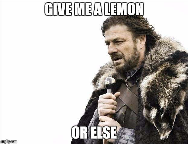 Brace Yourselves X is Coming Meme | GIVE ME A LEMON OR ELSE | image tagged in memes,brace yourselves x is coming | made w/ Imgflip meme maker