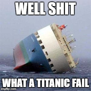 WELL SHIT WHAT A TITANIC FAIL | image tagged in fail | made w/ Imgflip meme maker