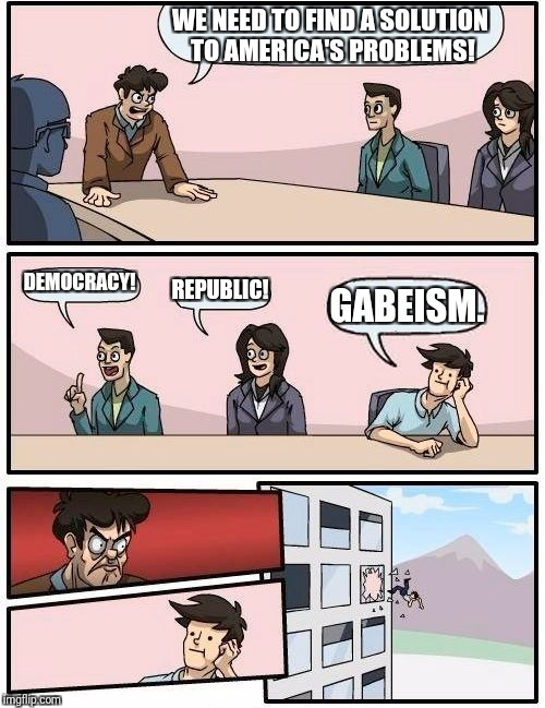 Boardroom Meeting Suggestion Meme | WE NEED TO FIND A SOLUTION TO AMERICA'S PROBLEMS! DEMOCRACY! REPUBLIC! GABEISM. | image tagged in memes,boardroom meeting suggestion | made w/ Imgflip meme maker