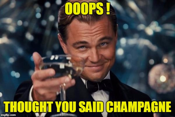 Leonardo Dicaprio Cheers Meme | OOOPS ! THOUGHT YOU SAID CHAMPAGNE | image tagged in memes,leonardo dicaprio cheers | made w/ Imgflip meme maker