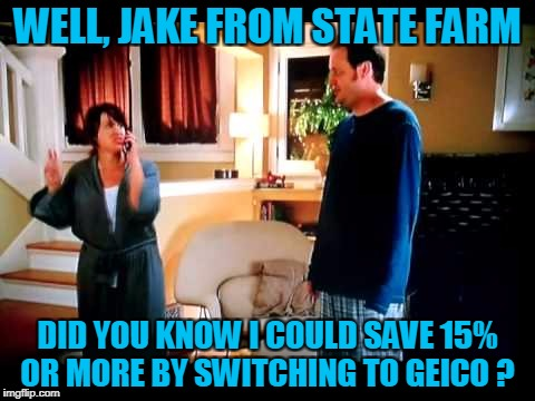 WELL, JAKE FROM STATE FARM DID YOU KNOW I COULD SAVE 15% OR MORE BY SWITCHING TO GEICO ? | made w/ Imgflip meme maker