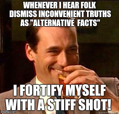 "Laughing Don Draper | WHENEVER I HEAR FOLK DISMISS INCONVENIENT TRUTHS AS ""ALTERNATIVE  FACTS"" I FORTIFY MYSELF WITH A STIFF SHOT! 
