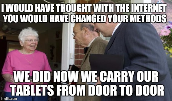 I WOULD HAVE THOUGHT WITH THE INTERNET YOU WOULD HAVE CHANGED YOUR METHODS WE DID NOW WE CARRY OUR TABLETS FROM DOOR TO DOOR | made w/ Imgflip meme maker