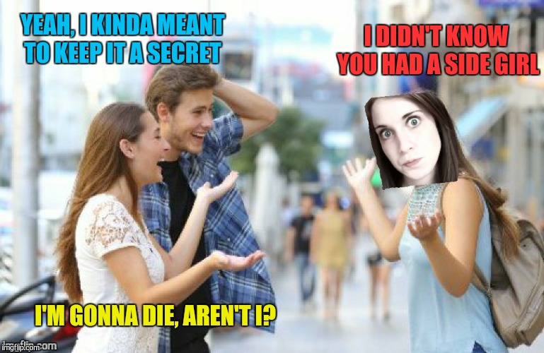 I DIDN'T KNOW YOU HAD A SIDE GIRL YEAH, I KINDA MEANT TO KEEP IT A SECRET I'M GONNA DIE, AREN'T I? | made w/ Imgflip meme maker