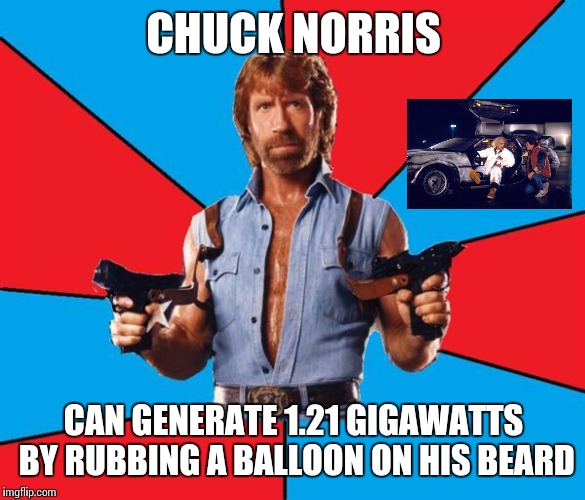 Chuck Norris With Guns Meme | CHUCK NORRIS CAN GENERATE 1.21 GIGAWATTS BY RUBBING A BALLOON ON HIS BEARD | image tagged in memes,chuck norris with guns,chuck norris | made w/ Imgflip meme maker
