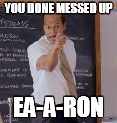 Substitute Teacher(You Done Messed Up A A Ron) | YOU DONE MESSED UP EA-A-RON | image tagged in substitute teacheryou done messed up a a ron,gaming | made w/ Imgflip meme maker
