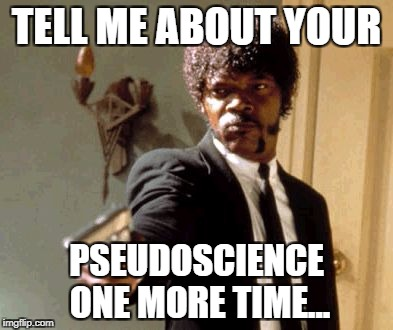 Say That Again I Dare You Meme | TELL ME ABOUT YOUR PSEUDOSCIENCE ONE MORE TIME... | image tagged in memes,say that again i dare you,science,pseudoscience | made w/ Imgflip meme maker