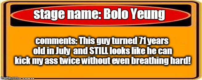 stage name: Bolo Yeung comments: This guy turned 71 years old in July  and STILL looks like he can kick my ass twice without even breathing  | made w/ Imgflip meme maker