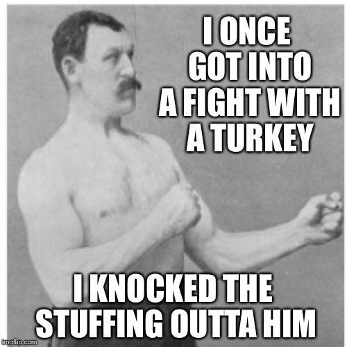 Overly Manly Man Meme | I ONCE GOT INTO A FIGHT WITH A TURKEY I KNOCKED THE STUFFING OUTTA HIM | image tagged in memes,overly manly man | made w/ Imgflip meme maker