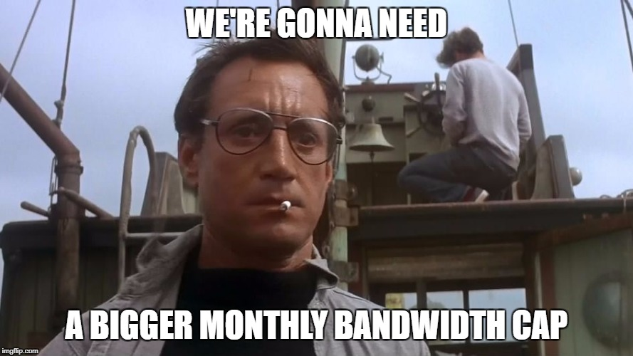 Going to need a bigger boat | WE'RE GONNA NEED A BIGGER MONTHLY BANDWIDTH CAP | image tagged in going to need a bigger boat | made w/ Imgflip meme maker