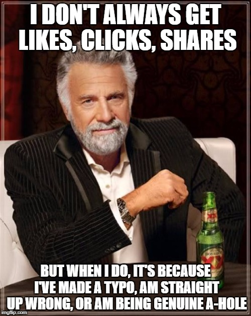 The Most Interesting Man In The World Meme | I DON'T ALWAYS GET LIKES, CLICKS, SHARES BUT WHEN I DO, IT'S BECAUSE I'VE MADE A TYPO, AM STRAIGHT UP WRONG, OR AM BEING GENUINE A-HOLE | image tagged in memes,the most interesting man in the world,facebook likes,likes,share,grammar nazi | made w/ Imgflip meme maker