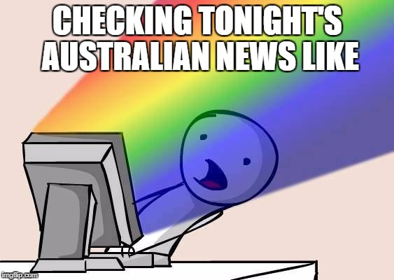 CHECKING TONIGHT'S AUSTRALIAN NEWS LIKE | image tagged in rainbow | made w/ Imgflip meme maker