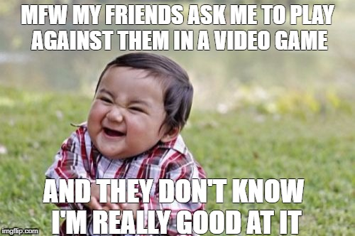 Evil Toddler Meme | MFW MY FRIENDS ASK ME TO PLAY AGAINST THEM IN A VIDEO GAME AND THEY DON'T KNOW I'M REALLY GOOD AT IT | image tagged in memes,evil toddler | made w/ Imgflip meme maker