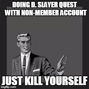 Kill Yourself Guy Meme | DOING D. SLAYER QUEST  WITH NON-MEMBER ACCOUNT JUST KILL YOURSELF | image tagged in memes,kill yourself guy | made w/ Imgflip meme maker