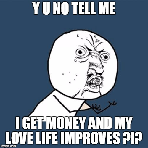 Y U No Meme | Y U NO TELL ME I GET MONEY AND MY LOVE LIFE IMPROVES ?!? | image tagged in memes,y u no | made w/ Imgflip meme maker
