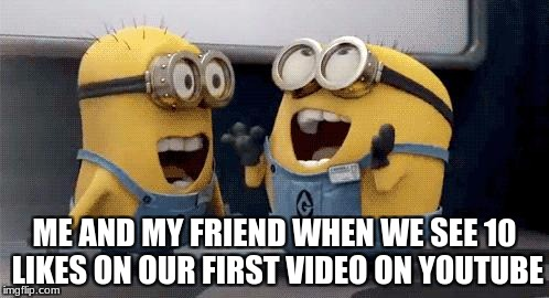 Excited Minions Meme | ME AND MY FRIEND WHEN WE SEE 10 LIKES ON OUR FIRST VIDEO ON YOUTUBE | image tagged in memes,excited minions | made w/ Imgflip meme maker