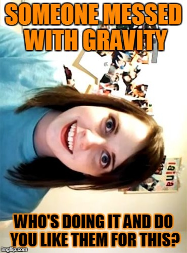 Overly Attached Girlfriend Meme | SOMEONE MESSED WITH GRAVITY WHO'S DOING IT AND DO YOU LIKE THEM FOR THIS? | image tagged in memes,overly attached girlfriend | made w/ Imgflip meme maker
