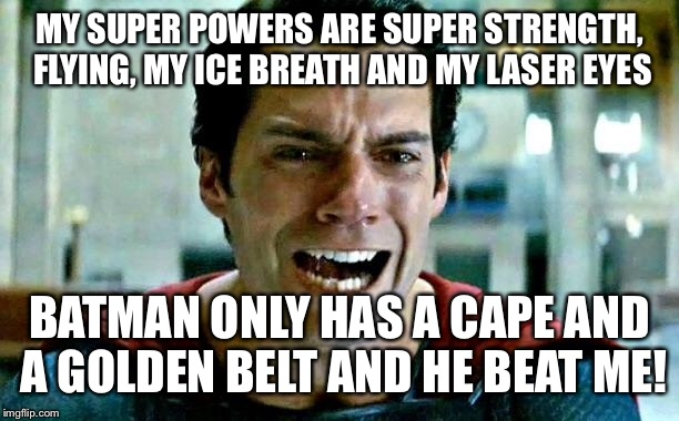 Superman cry | MY SUPER POWERS ARE SUPER STRENGTH, FLYING, MY ICE BREATH AND MY LASER EYES BATMAN ONLY HAS A CAPE AND A GOLDEN BELT AND HE BEAT ME! | image tagged in superman cry,superhero week,pipe_picasso,batman,cry | made w/ Imgflip meme maker