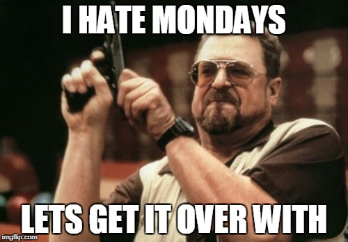 I hate Mondays | I HATE MONDAYS LETS GET IT OVER WITH | image tagged in memes,am i the only one around here | made w/ Imgflip meme maker