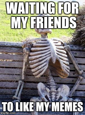 Waiting Skeleton Meme | WAITING FOR MY FRIENDS TO LIKE MY MEMES | image tagged in memes,waiting skeleton | made w/ Imgflip meme maker