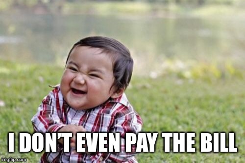 Evil Toddler Meme | I DON'T EVEN PAY THE BILL | image tagged in memes,evil toddler | made w/ Imgflip meme maker