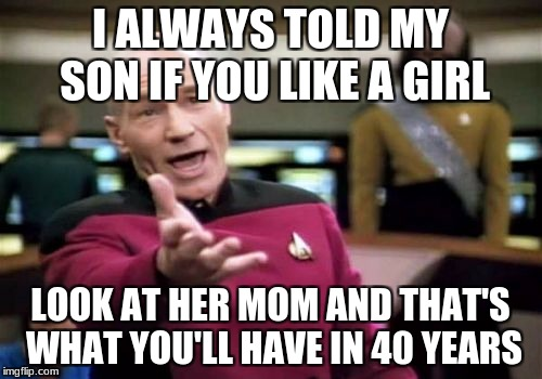 Picard Wtf Meme | I ALWAYS TOLD MY SON IF YOU LIKE A GIRL LOOK AT HER MOM AND THAT'S WHAT YOU'LL HAVE IN 40 YEARS | image tagged in memes,picard wtf | made w/ Imgflip meme maker