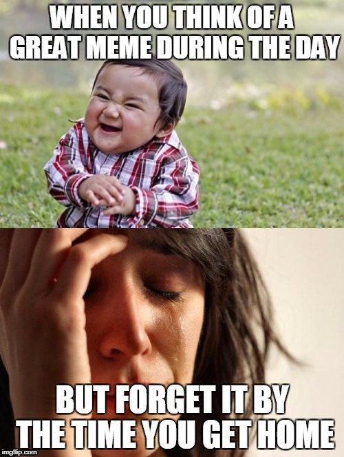 Not all memes go to heaven | WHEN YOU THINK OF A GREAT MEME DURING THE DAY BUT FORGET IT BY THE TIME YOU GET HOME | image tagged in meme,first world problems,evil toddler | made w/ Imgflip meme maker