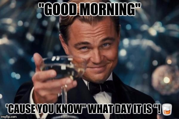 "Leonardo Dicaprio Cheers Meme | ""GOOD MORNING"" 'CAUSE YOU KNOW"" WHAT DAY IT IS ""! 
