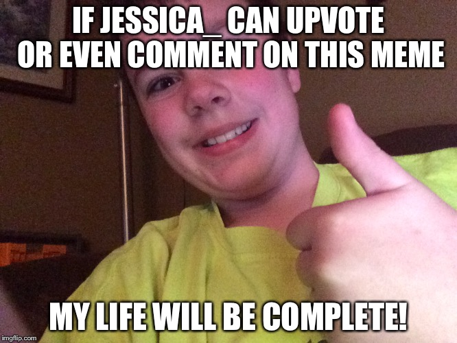 I would be fine if Raydog does that too. | IF JESSICA_ CAN UPVOTE OR EVEN COMMENT ON THIS MEME MY LIFE WILL BE COMPLETE! | image tagged in my life will be complete,upvote,comments,jessica_ | made w/ Imgflip meme maker