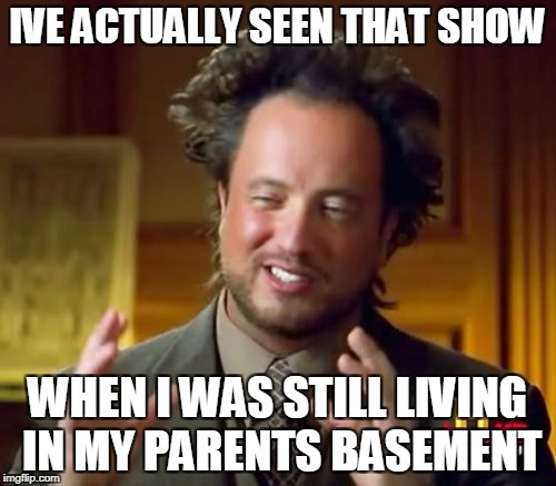 Ancient Aliens Meme | IVE ACTUALLY SEEN THAT SHOW WHEN I WAS STILL LIVING IN MY PARENTS BASEMENT | image tagged in memes,ancient aliens | made w/ Imgflip meme maker