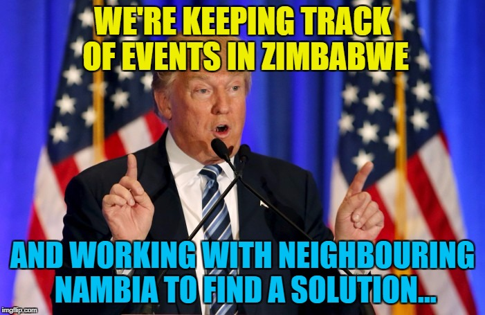 Good old Nambia - always ready to help :) | WE'RE KEEPING TRACK OF EVENTS IN ZIMBABWE AND WORKING WITH NEIGHBOURING NAMBIA TO FIND A SOLUTION... | image tagged in trump speech,memes,zimbabwe,nambia,trump,mugabe | made w/ Imgflip meme maker