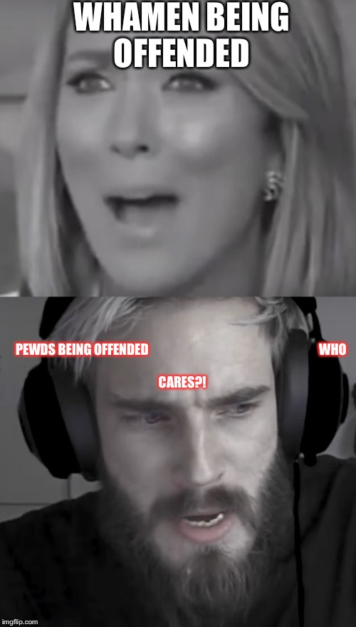 WHAMEN BEING OFFENDED PEWDS BEING OFFENDED WHO CARES?! | image tagged in pewdiepie | made w/ Imgflip meme maker