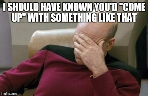 "Captain Picard Facepalm Meme | I SHOULD HAVE KNOWN YOU'D ""COME UP"" WITH SOMETHING LIKE THAT 