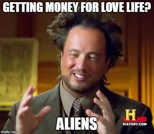 Ancient Aliens Meme | GETTING MONEY FOR LOVE LIFE? ALIENS | image tagged in memes,ancient aliens | made w/ Imgflip meme maker